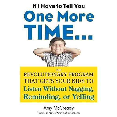 If I Have to Tell You One More Time…: The Revolutionary Program That Gets Your Kids To Listen Without Nagging, Remindi ng, or Yelling