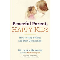 Peaceful Parent, Happy Kids: How to Stop Yelling and Start Connecting (The Peaceful Parent Series)