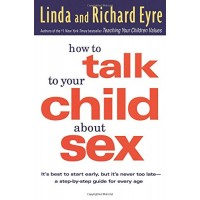 How to Talk to Your Child About Sex: It's Best to Start Early, but It's Never Too Late -- A Step-by-Step Guide for Every Age