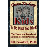 How to Get Kids to Do What You Want: The Power and Promise of Solution - Focused Parenting How to Get Kids to do What You Want: The Power and Promise of Solution - Focused Parenting