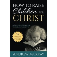 How to Raise Children for Christ (Updated Edition): A Guide for Excellent Christian Parenting